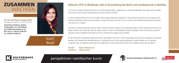 Imke Rust, geboren 1975 in Windhoek, lebt in Oranienburg bei Berlin und Swakopmund in Namibia.  Ich bin eine namibisch-deutsche Land Art und multimediale Künstlerin, aufgewachsen in der Wüste Namibias. Seit einigen Jahren pendele ich zwischen meiner Heimat und Deutschland, zwischen Wüste und Wald.   In meinen Arbeiten befasse ich mich mit Fragen meiner eigenen Identität und Migration, Verwurzelung, Entwurzelung und Anpassung. Als namibische Nachfahrin deutscher Auswanderer in 5ter Generation versuche ich nun in meiner neuen Wahlheimat Oberhavel nahe Berlin neue Wurzeln zu schlagen.   Geprägt vom dornigen Buschland und der kargen, trockenen Wüste verspüre ich eine besondere Nähe zur Natur. Welche Wurzeln muss ich kappen, welche neuen Äste oder Stämme wachsen lassen um hier im moosbedeckten Wald zu überleben? Was will und kann zusammen wachsen und neu entstehen? Wie ändern sich Form und Identität in diesem neuen Umfeld?   An der Universität von Südafrika absolvierte ich den 'BA Degree in Visual Art' und bin zweimalige Gewinnerin des wichtigsten Kunstpreis Namibias, der Standard Bank Namibia Biennale. In zahlreichen Solo und Gruppenausstellungen wurden Arbeiten von mir weltweit ausgestellt. Über ein Stipendium des Deutschen Akademischen Austauschdienstes (DAAD) kam ich 2006 das erste Mal nach Berlin.